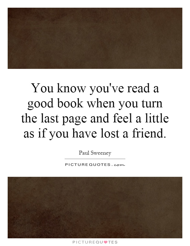 You know you've read a good book when you turn the last page and feel a little as if you have lost a friend Picture Quote #1