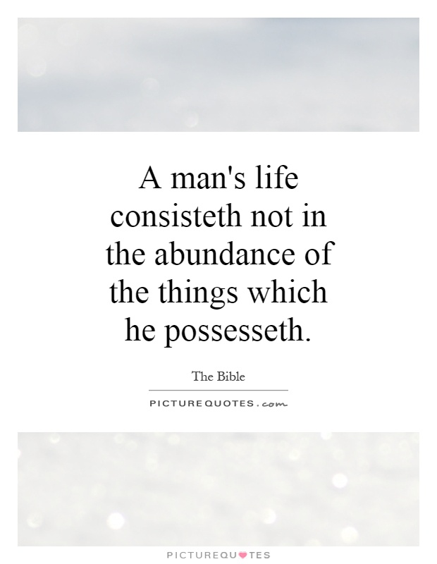 A man's life consisteth not in the abundance of the things which he possesseth Picture Quote #1