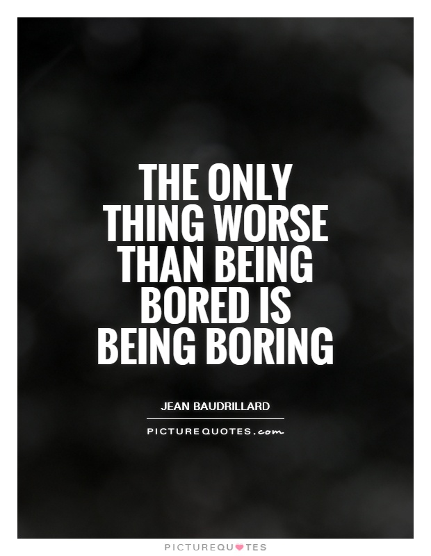 The only thing worse than being bored is being boring Picture Quote #1
