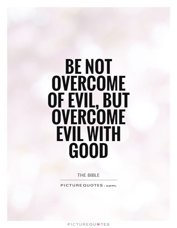 Be not overcome of evil, but overcome evil with good Picture Quote #1
