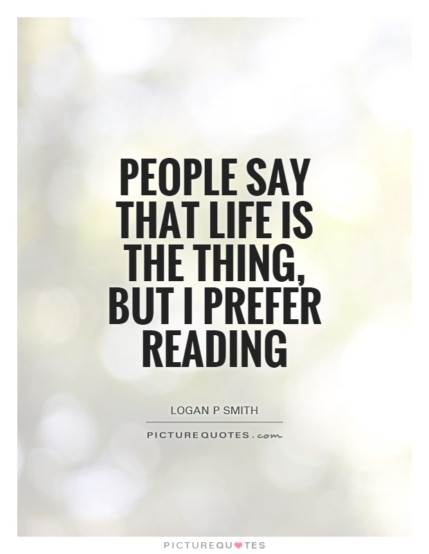 People say that life is the thing, but I prefer reading Picture Quote #1