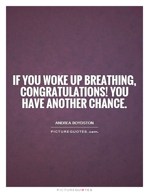 If you woke up breathing, congratulations! You have another chance Picture Quote #1