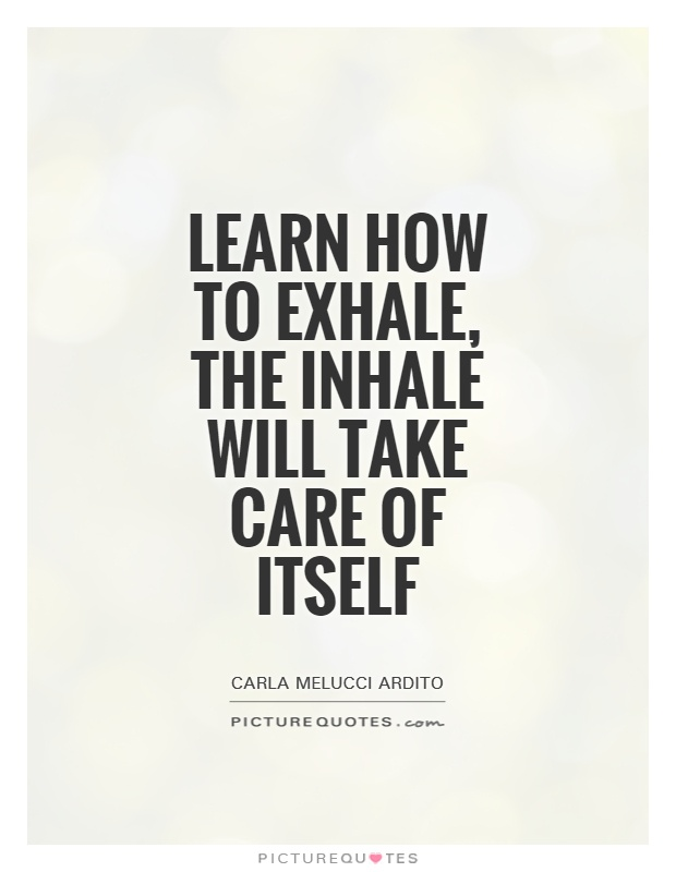 Learn how to exhale, the inhale will take care of itself Picture Quote #1
