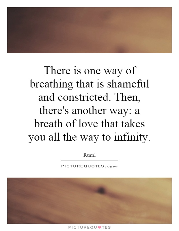 There is one way of breathing that is shameful and constricted. Then, there's another way: a breath of love that takes you all the way to infinity Picture Quote #1