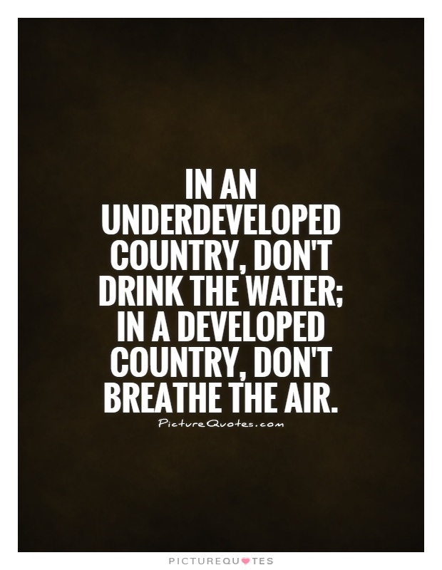 In an underdeveloped country, don't drink the water; in a developed country, don't breathe the air Picture Quote #1