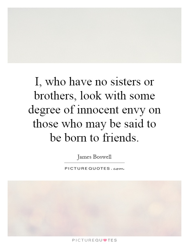 I, who have no sisters or brothers, look with some degree of innocent envy on those who may be said to be born to friends Picture Quote #1