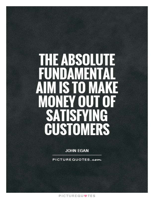The absolute fundamental aim is to make money out of satisfying customers Picture Quote #1