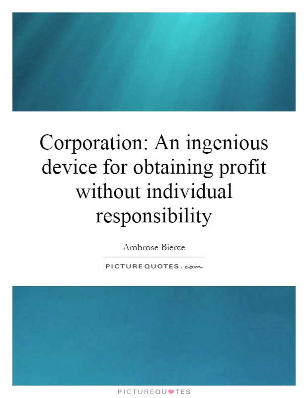 Corporation: An ingenious device for obtaining profit without individual responsibility Picture Quote #1