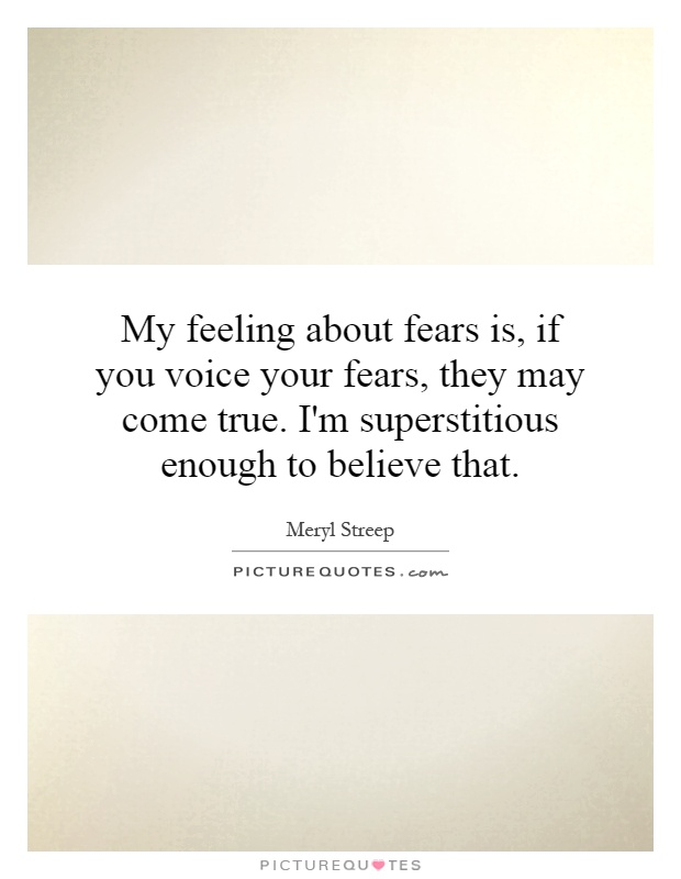 My feeling about fears is, if you voice your fears, they may come true. I'm superstitious enough to believe that Picture Quote #1