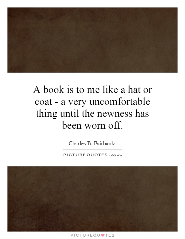 A book is to me like a hat or coat - a very uncomfortable thing until the newness has been worn off Picture Quote #1