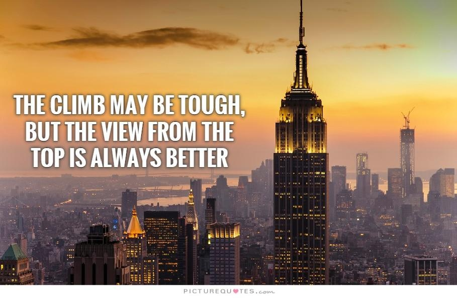 The climb may be tough but the view from the top is always better Picture Quote #3