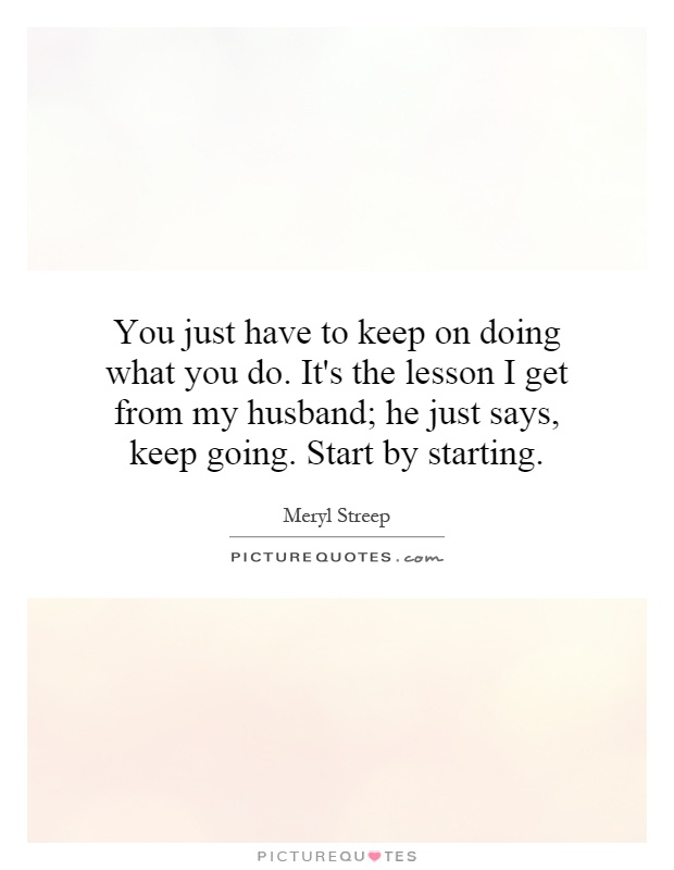 You just have to keep on doing what you do. It's the lesson I get from my husband; he just says, keep going. Start by starting Picture Quote #1