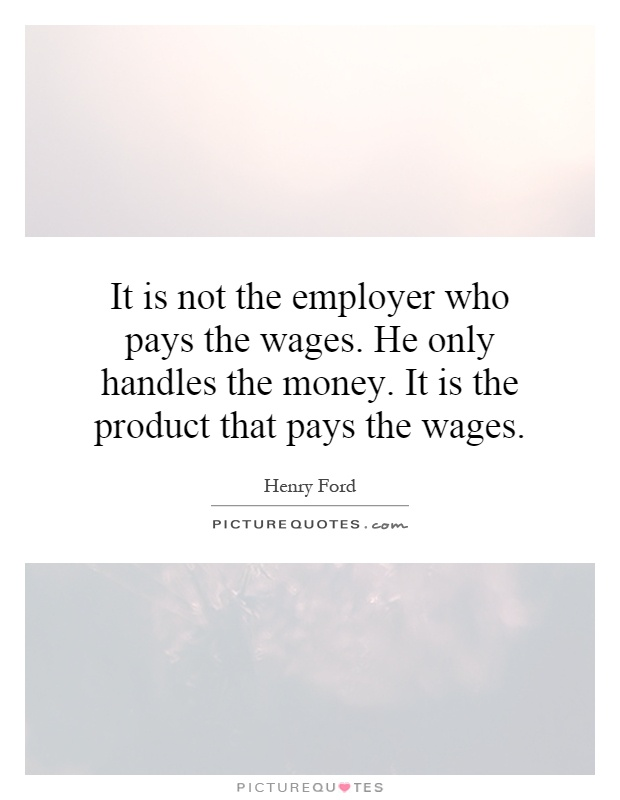 It is not the employer who pays the wages. He only handles the money. It is the product that pays the wages Picture Quote #1
