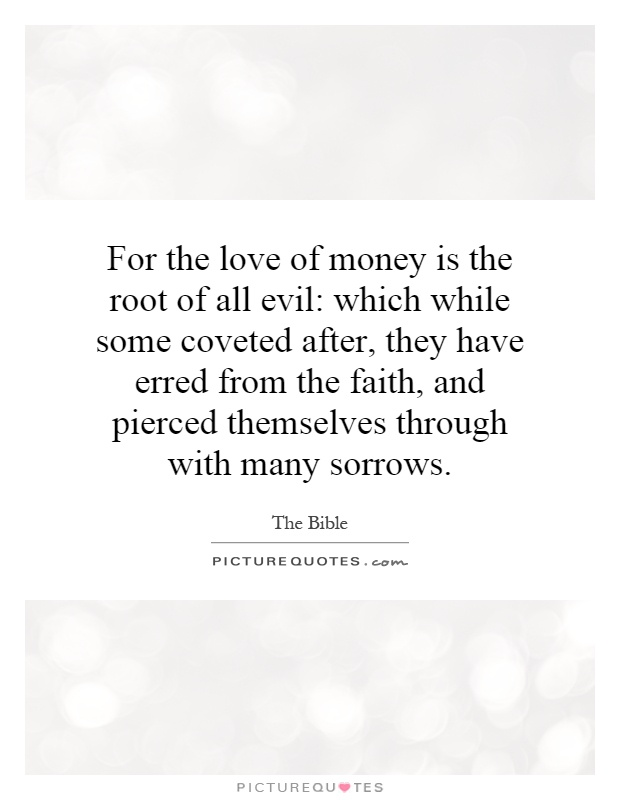 lack of money is the root of all evil essay Cases have been known of people whose love of money led them to work all the essay on love of money is the root of evil lack of money is the root of.