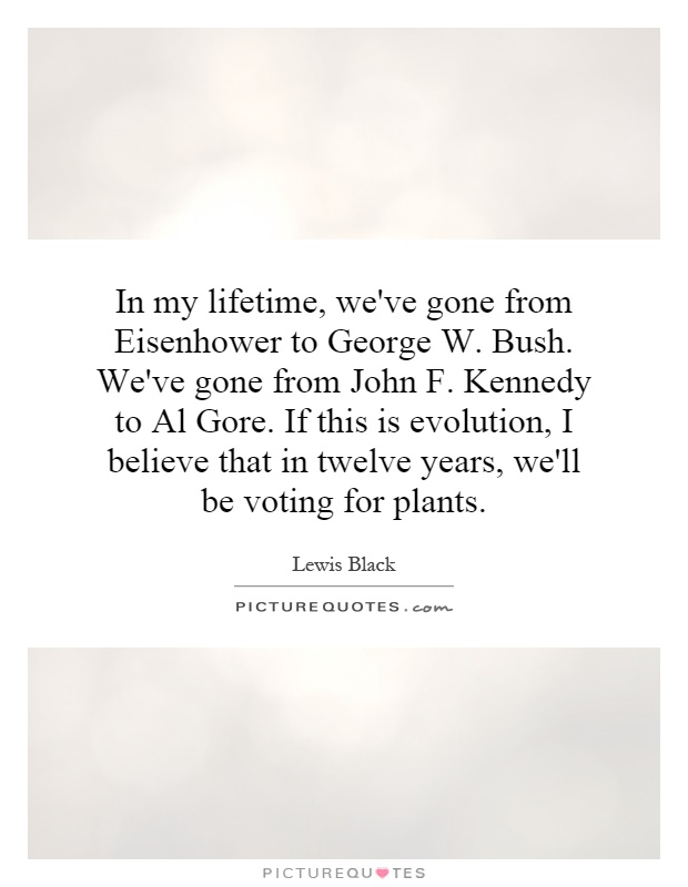 In my lifetime, we've gone from Eisenhower to George W. Bush. We've gone from John F. Kennedy to Al Gore. If this is evolution, I believe that in twelve years, we'll be voting for plants Picture Quote #1