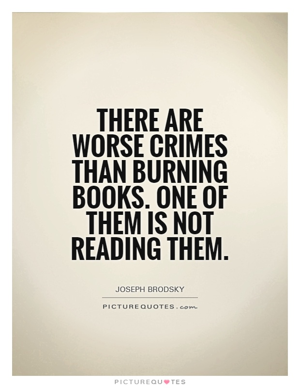 There are worse crimes than burning books. One of them is not reading them Picture Quote #1