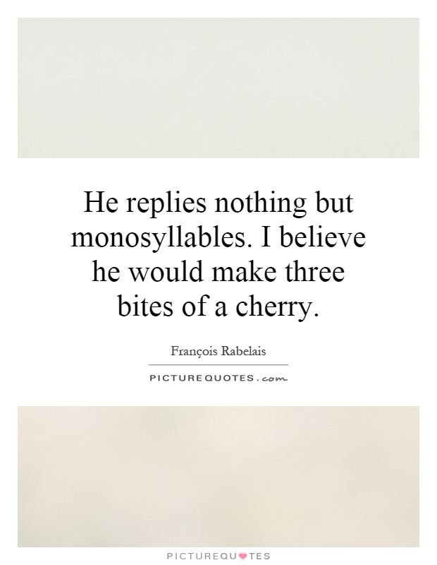 He replies nothing but monosyllables. I believe he would make three bites of a cherry Picture Quote #1