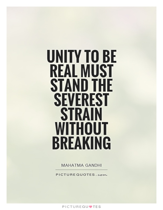 Unity to be real must stand the severest strain without breaking Picture Quote #1