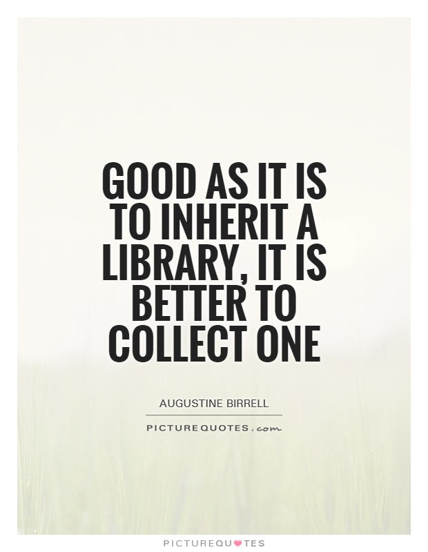 Good as it is to inherit a library, it is better to collect one Picture Quote #1