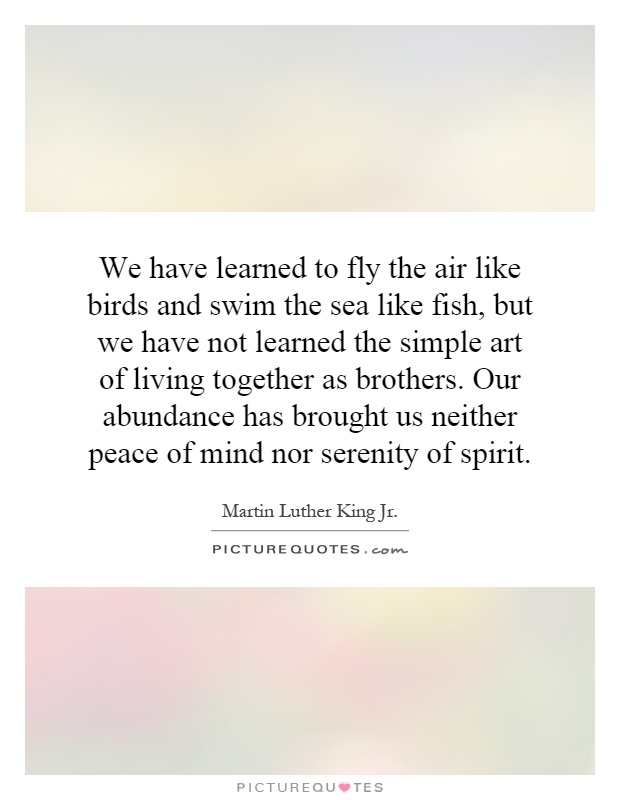 We have learned to fly the air like birds and swim the sea like fish, but we have not learned the simple art of living together as brothers. Our abundance has brought us neither peace of mind nor serenity of spirit Picture Quote #1