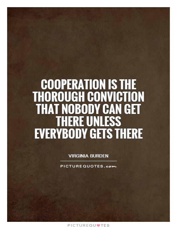 Cooperation is the thorough conviction that nobody can get there unless everybody gets there Picture Quote #1