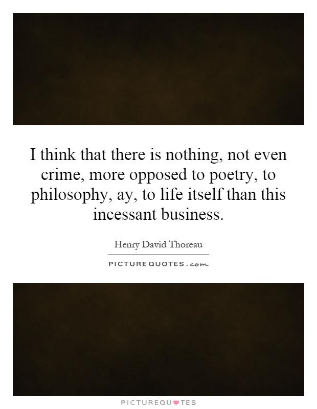 I think that there is nothing, not even crime, more opposed to poetry, to philosophy, ay, to life itself than this incessant business Picture Quote #1