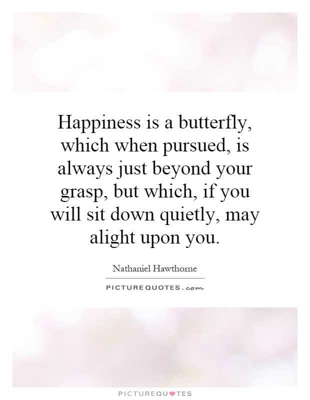 Happiness is a butterfly, which when pursued, is always just beyond your grasp, but which, if you will sit down quietly, may alight upon you Picture Quote #1