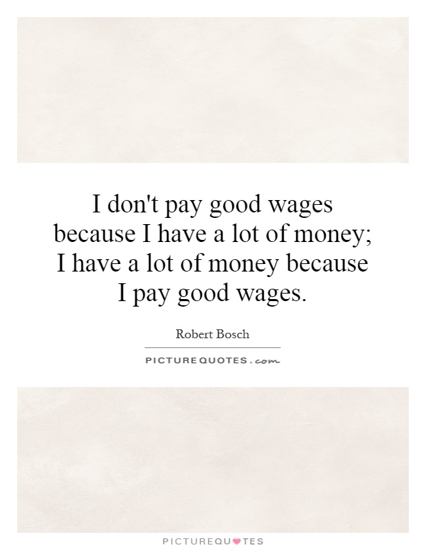 I don't pay good wages because I have a lot of money; I have a lot of money because I pay good wages Picture Quote #1