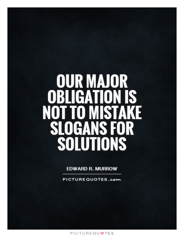 Our major obligation is not to mistake slogans for solutions Picture Quote #1
