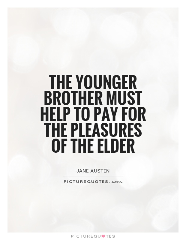 The younger brother must help to pay for the pleasures of the elder Picture Quote #1