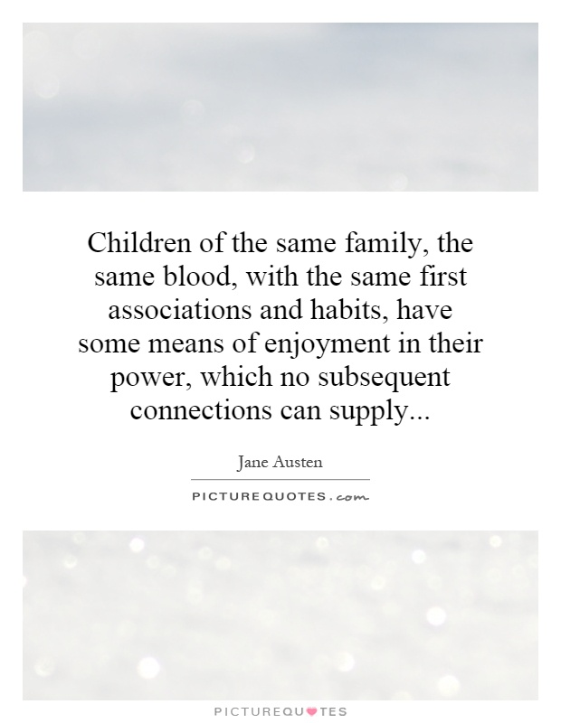 Children of the same family, the same blood, with the same first associations and habits, have some means of enjoyment in their power, which no subsequent connections can supply Picture Quote #1