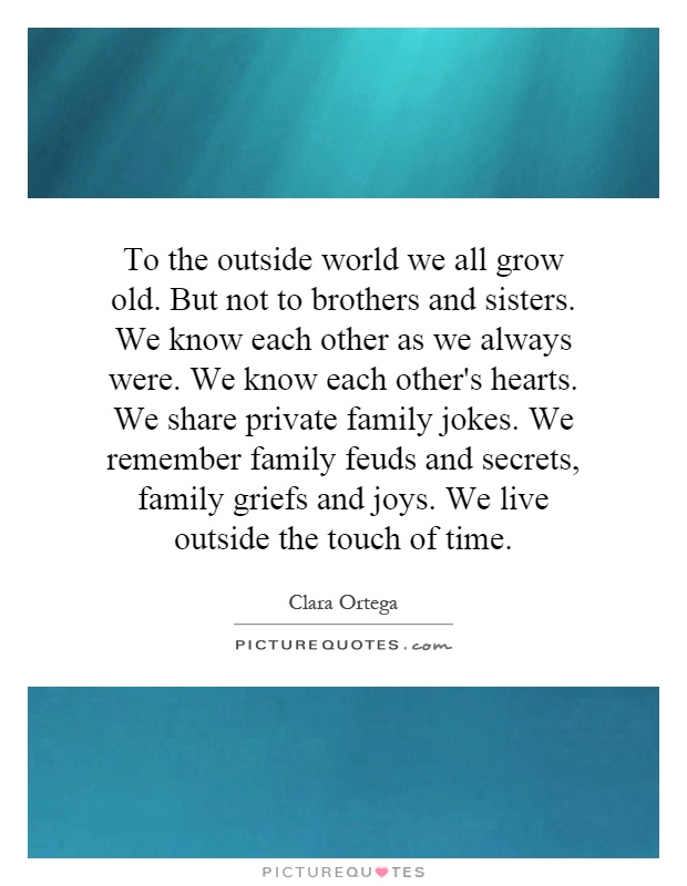 To the outside world we all grow old. But not to brothers and sisters. We know each other as we always were. We know each other's hearts. We share private family jokes. We remember family feuds and secrets, family griefs and joys. We live outside the touch of time Picture Quote #1