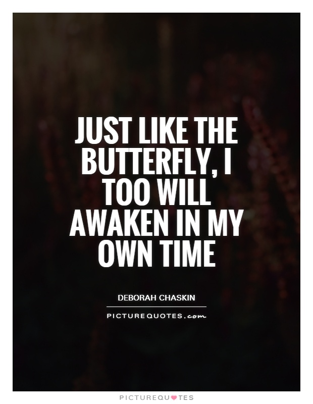 Just like the butterfly, I too will awaken in my own time Picture Quote #1
