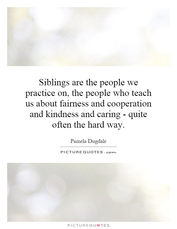 Siblings are the people we practice on, the people who teach us about fairness and cooperation and kindness and caring - quite often the hard way Picture Quote #1