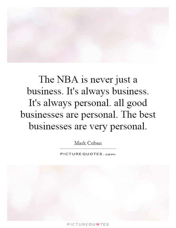 The NBA is never just a business. It's always business. It's always personal. all good businesses are personal. The best businesses are very personal Picture Quote #1
