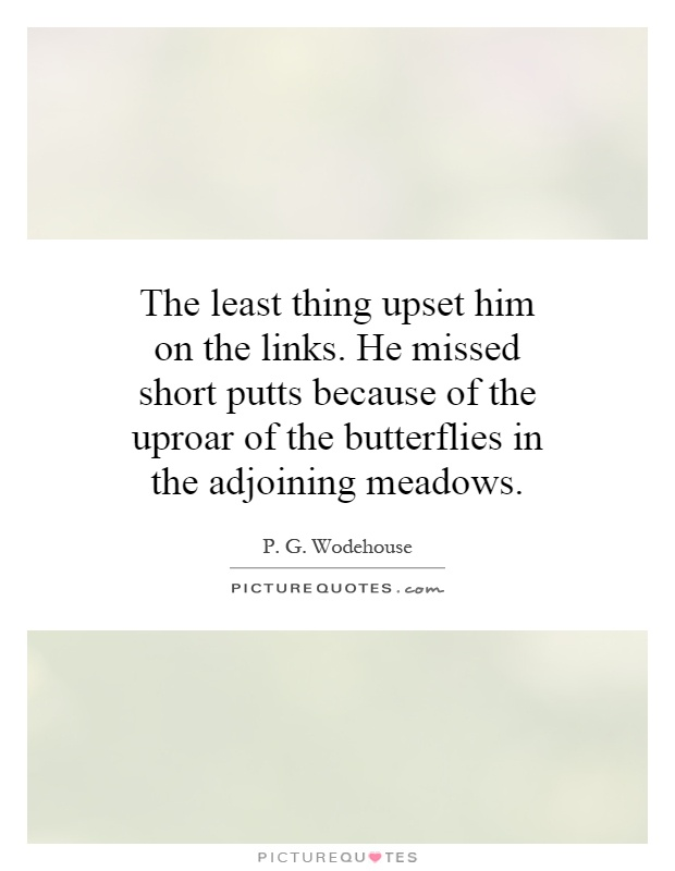 The least thing upset him on the links. He missed short putts because of the uproar of the butterflies in the adjoining meadows Picture Quote #1