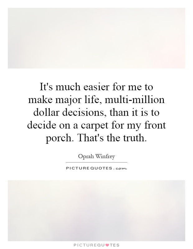 It's much easier for me to make major life, multi-million dollar decisions, than it is to decide on a carpet for my front porch. That's the truth Picture Quote #1