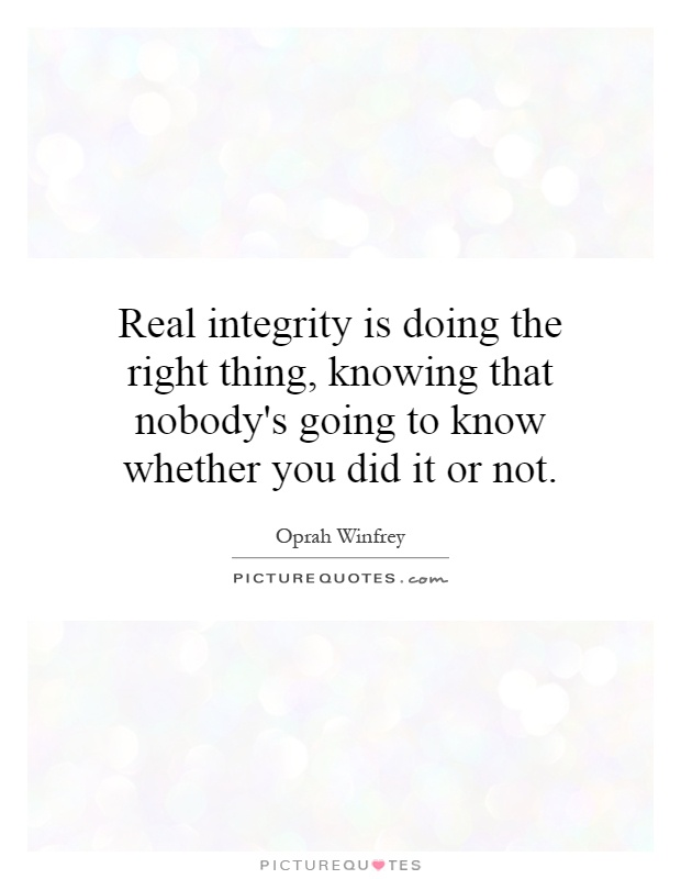 Real integrity is doing the right thing, knowing that nobody's going to know whether you did it or not Picture Quote #1