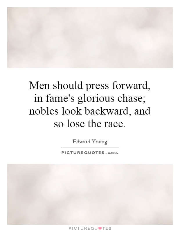 Men should press forward, in fame's glorious chase; nobles look backward, and so lose the race Picture Quote #1