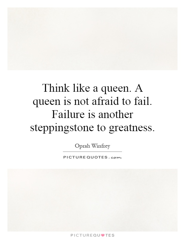 Think like a queen. A queen is not afraid to fail. Failure is another stepping stone to greatness Picture Quote #1