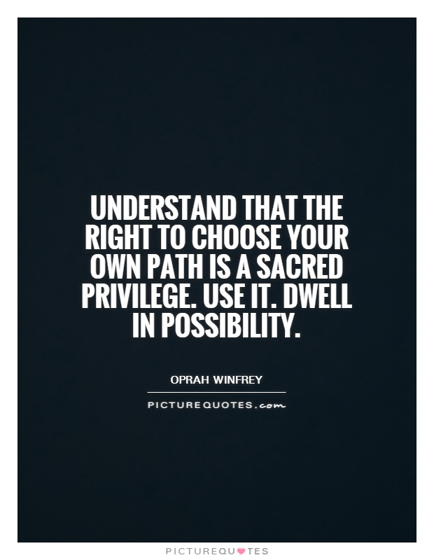Understand that the right to choose your own path is a sacred privilege. Use it. Dwell in possibility Picture Quote #1