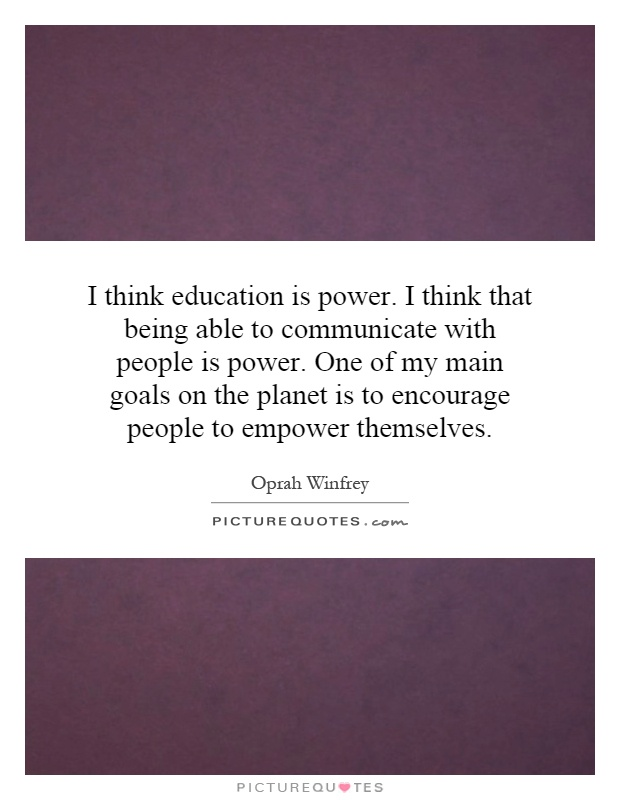 I think education is power. I think that being able to communicate with people is power. One of my main goals on the planet is to encourage people to empower themselves Picture Quote #1
