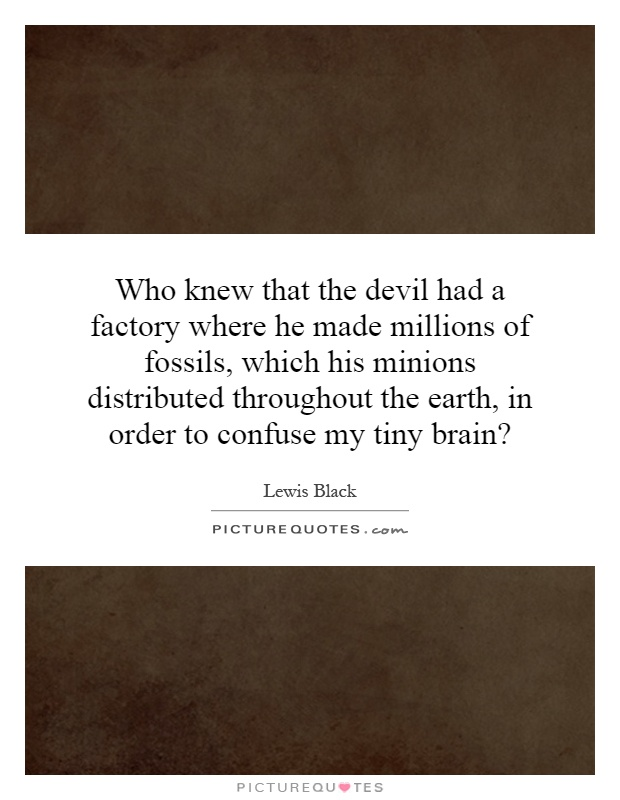Who knew that the devil had a factory where he made millions of fossils, which his minions distributed throughout the earth, in order to confuse my tiny brain? Picture Quote #1
