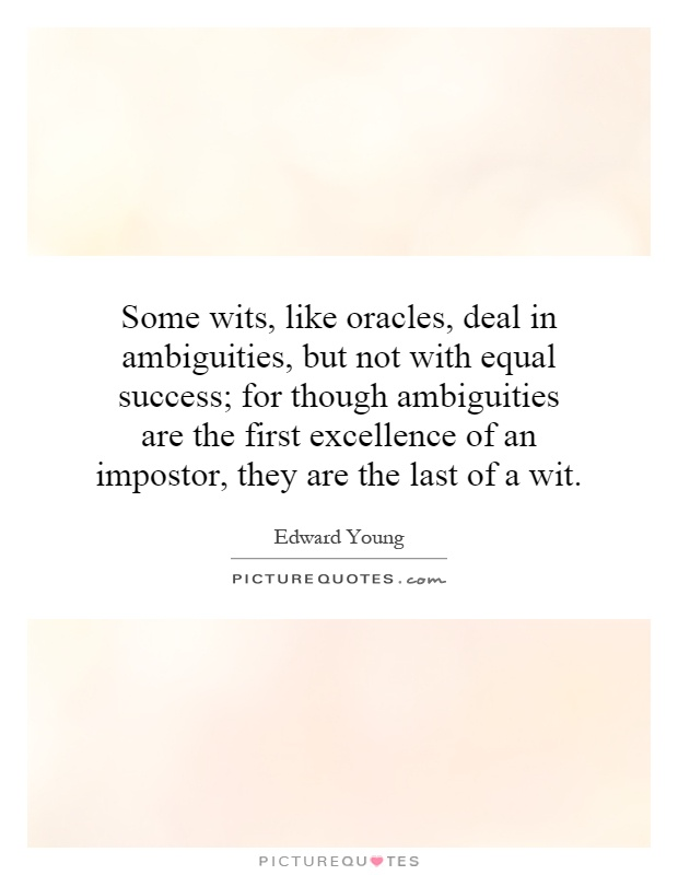 Some wits, like oracles, deal in ambiguities, but not with equal success; for though ambiguities are the first excellence of an impostor, they are the last of a wit Picture Quote #1