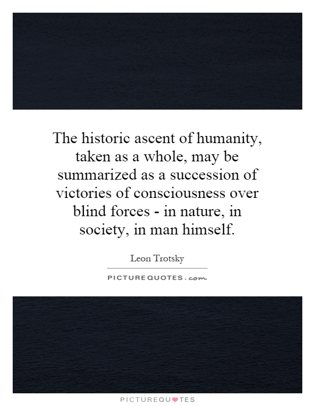 The historic ascent of humanity, taken as a whole, may be summarized as a succession of victories of consciousness over blind forces - in nature, in society, in man himself Picture Quote #1