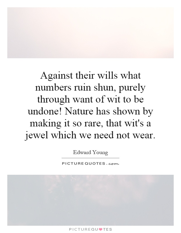Against their wills what numbers ruin shun, purely through want of wit to be undone! Nature has shown by making it so rare, that wit's a jewel which we need not wear Picture Quote #1