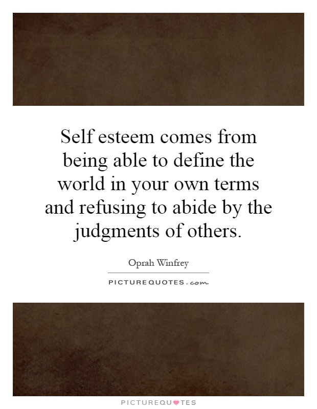 Self esteem comes from being able to define the world in your own terms and refusing to abide by the judgments of others Picture Quote #1