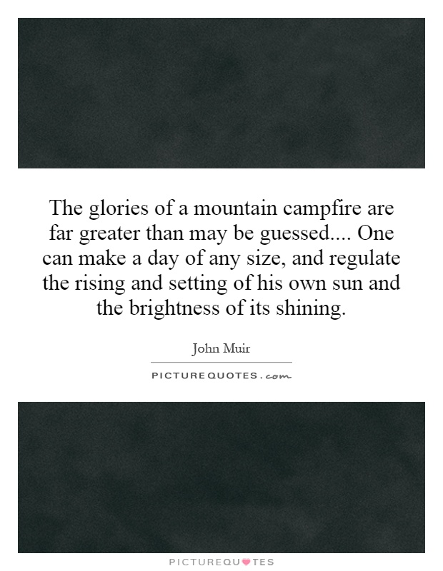 The glories of a mountain campfire are far greater than may be guessed.... One can make a day of any size, and regulate the rising and setting of his own sun and the brightness of its shining Picture Quote #1