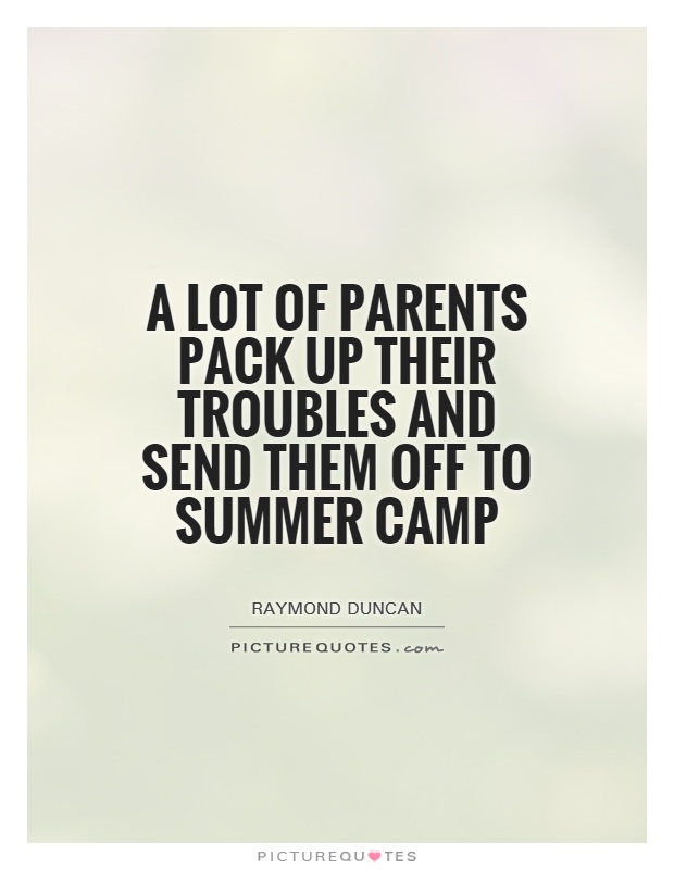 A lot of parents pack up their troubles and send them off to summer camp Picture Quote #1