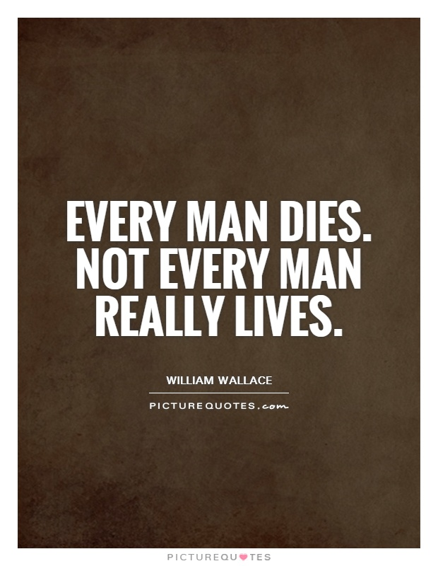 Every man dies. Not every man really lives | Picture Quotes